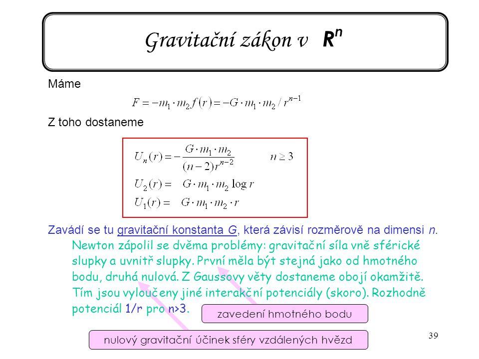 39 Gravitační zákon v R n Máme Z toho dostaneme Zavádí se tu gravitační konstanta G, která závisí rozměrově na dimensi n. Newton zápolil se dvěma prob