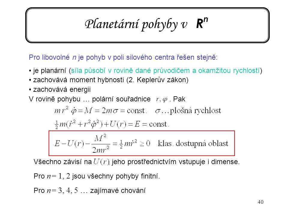 40 Planetární pohyby v R n Pro libovolné n je pohyb v poli silového centra řešen stejně: je planární (síla působí v rovině dané průvodičem a okamžitou