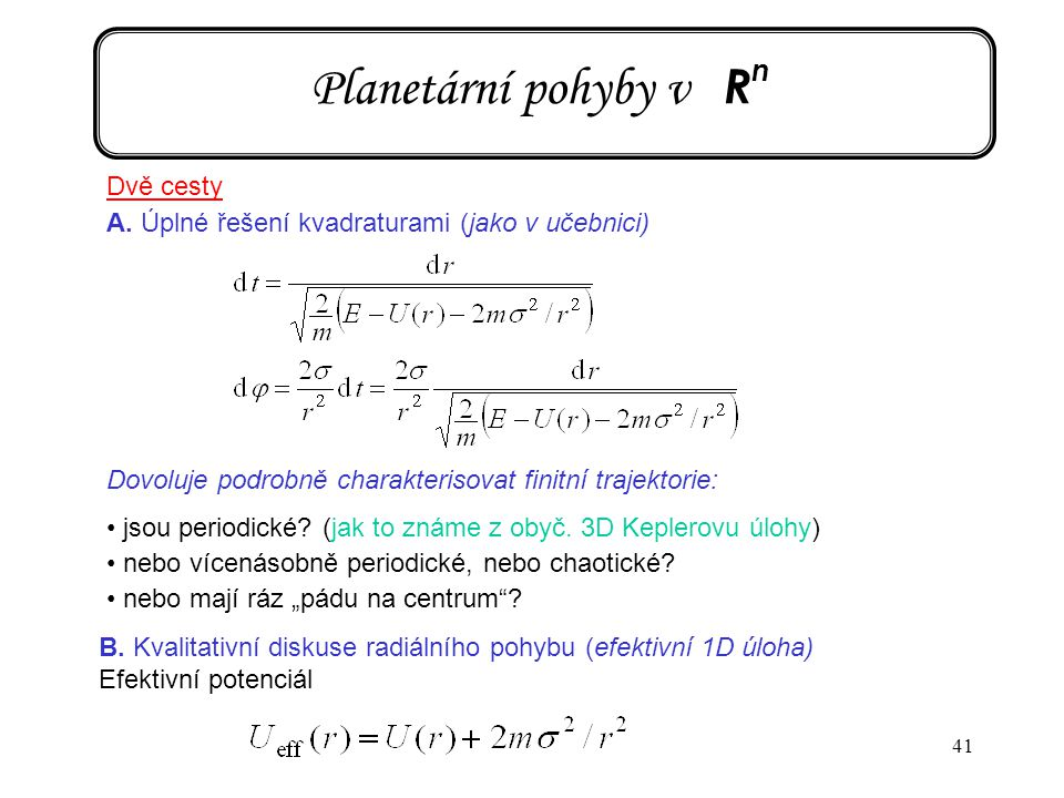 41 Planetární pohyby v R n Dvě cesty A. Úplné řešení kvadraturami (jako v učebnici) Dovoluje podrobně charakterisovat finitní trajektorie: jsou period