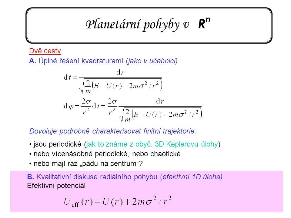 42 Planetární pohyby v R n Dvě cesty A. Úplné řešení kvadraturami (jako v učebnici) Dovoluje podrobně charakterisovat finitní trajektorie: jsou period