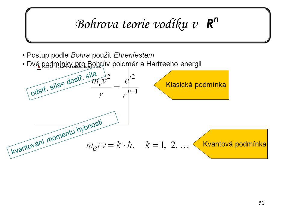 51 Bohrova teorie vodíku v R n Postup podle Bohra použit Ehrenfestem Dvě podmínky pro Bohrův poloměr a Hartreeho energii odstř. síla= dostř. síla Klas