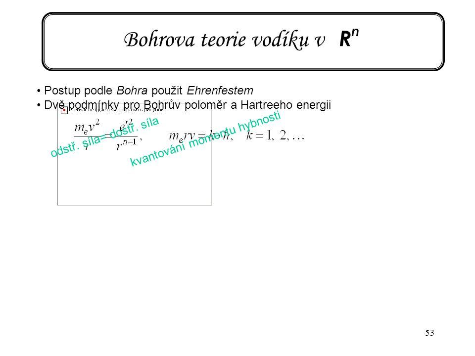 53 Bohrova teorie vodíku v R n Postup podle Bohra použit Ehrenfestem Dvě podmínky pro Bohrův poloměr a Hartreeho energii odstř. síla= dostř. síla kvan