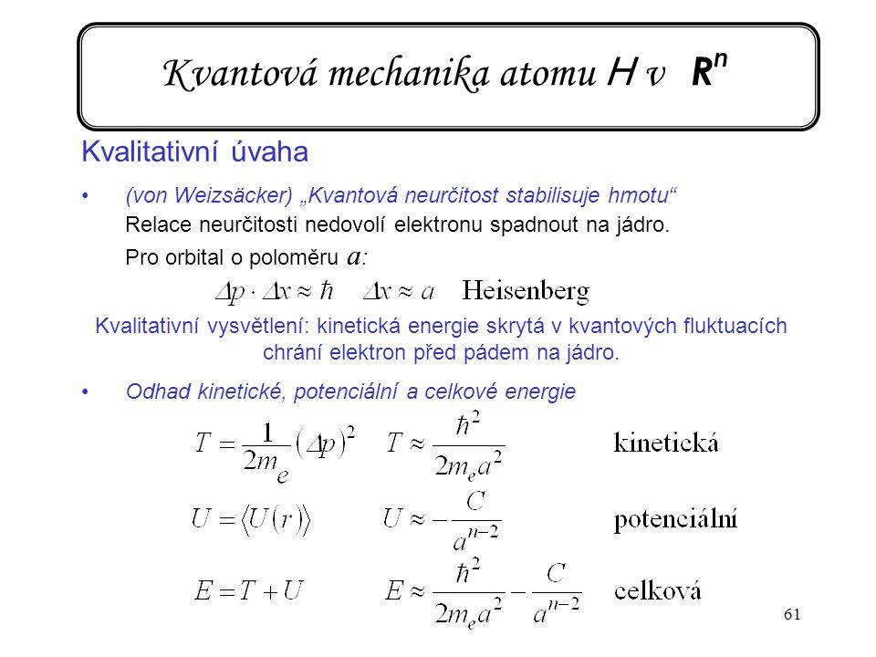 "61 Kvantová mechanika atomu H v R n Kvalitativní úvaha (von Weizsäcker) ""Kvantová neurčitost stabilisuje hmotu"" Relace neurčitosti nedovolí elektronu"