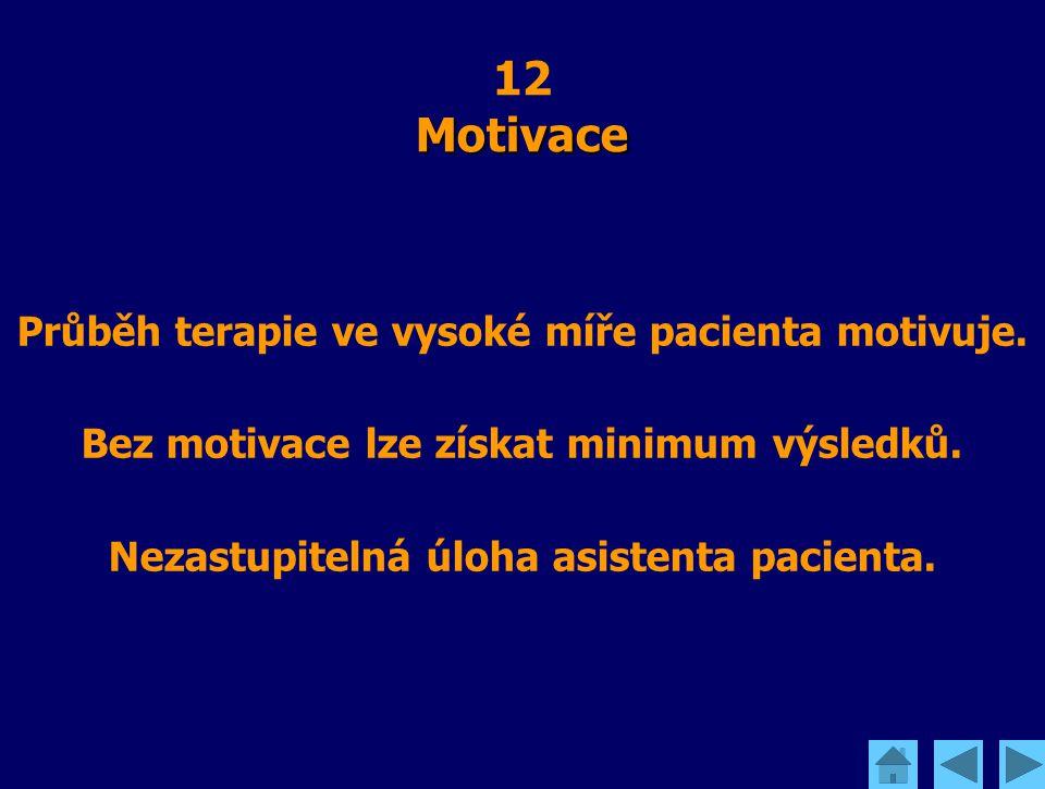 Motivace 12 Motivace Průběh terapie ve vysoké míře pacienta motivuje. Bez motivace lze získat minimum výsledků. Nezastupitelná úloha asistenta pacient
