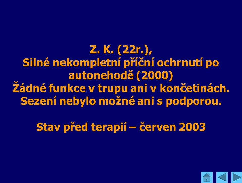 S Z. K. (22r.), Silné nekompletní příční ochrnutí po autonehodě (2000) Žádné funkce v trupu ani v končetinách. Sezení nebylo možné ani s podporou. Sta