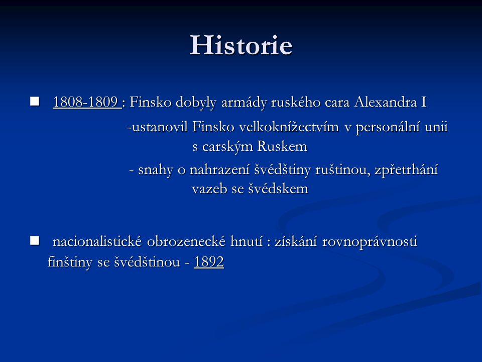 Historie 1808-1809 : Finsko dobyly armády ruského cara Alexandra I 1808-1809 : Finsko dobyly armády ruského cara Alexandra I -ustanovil Finsko velkoknížectvím v personální unii s carským Ruskem -ustanovil Finsko velkoknížectvím v personální unii s carským Ruskem - snahy o nahrazení švédštiny ruštinou, zpřetrhání vazeb se švédskem - snahy o nahrazení švédštiny ruštinou, zpřetrhání vazeb se švédskem nacionalistické obrozenecké hnutí : získání rovnoprávnosti finštiny se švédštinou - 1892 nacionalistické obrozenecké hnutí : získání rovnoprávnosti finštiny se švédštinou - 1892