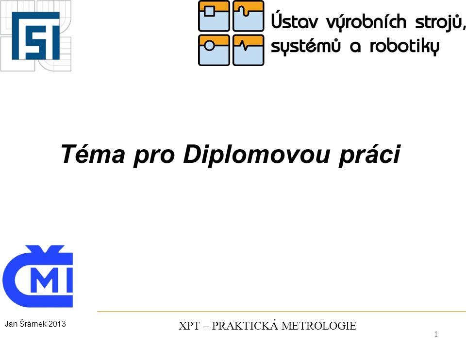 1 XPT – PRAKTICKÁ METROLOGIE Téma pro Diplomovou práci 1 Jan Šrámek 2013
