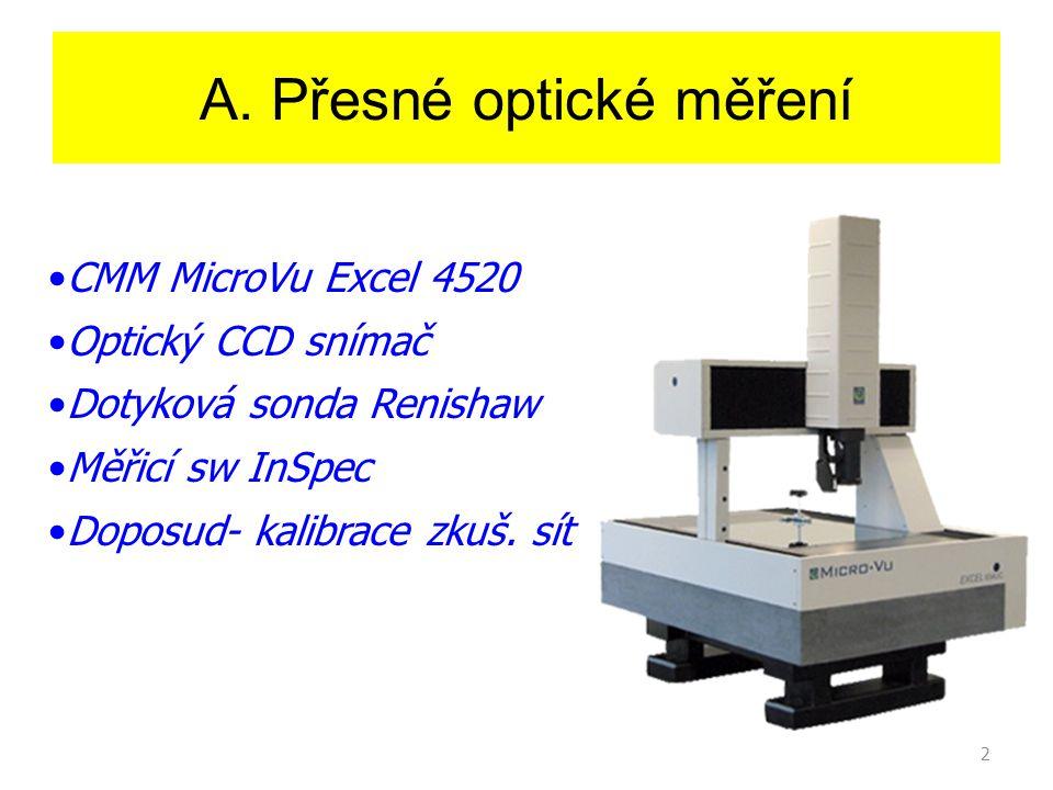 2 A. Přesné optické měření CMM MicroVu Excel 4520 Optický CCD snímač Dotyková sonda Renishaw Měřicí sw InSpec Doposud- kalibrace zkuš. sít