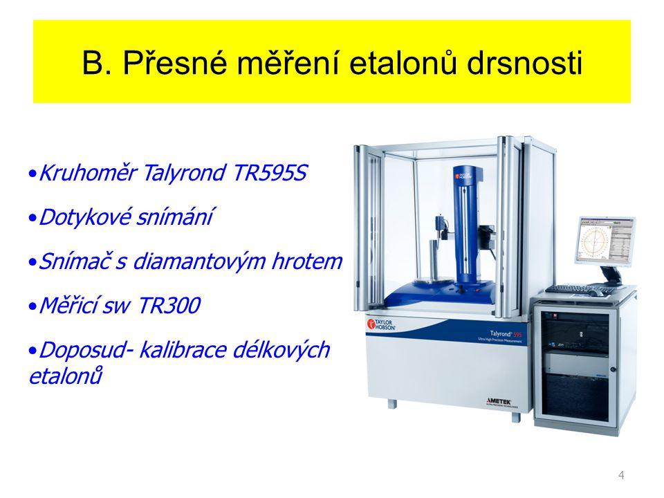 4 B. Přesné měření etalonů drsnosti Kruhoměr Talyrond TR595S Dotykové snímání Snímač s diamantovým hrotem Měřicí sw TR300 Doposud- kalibrace délkových