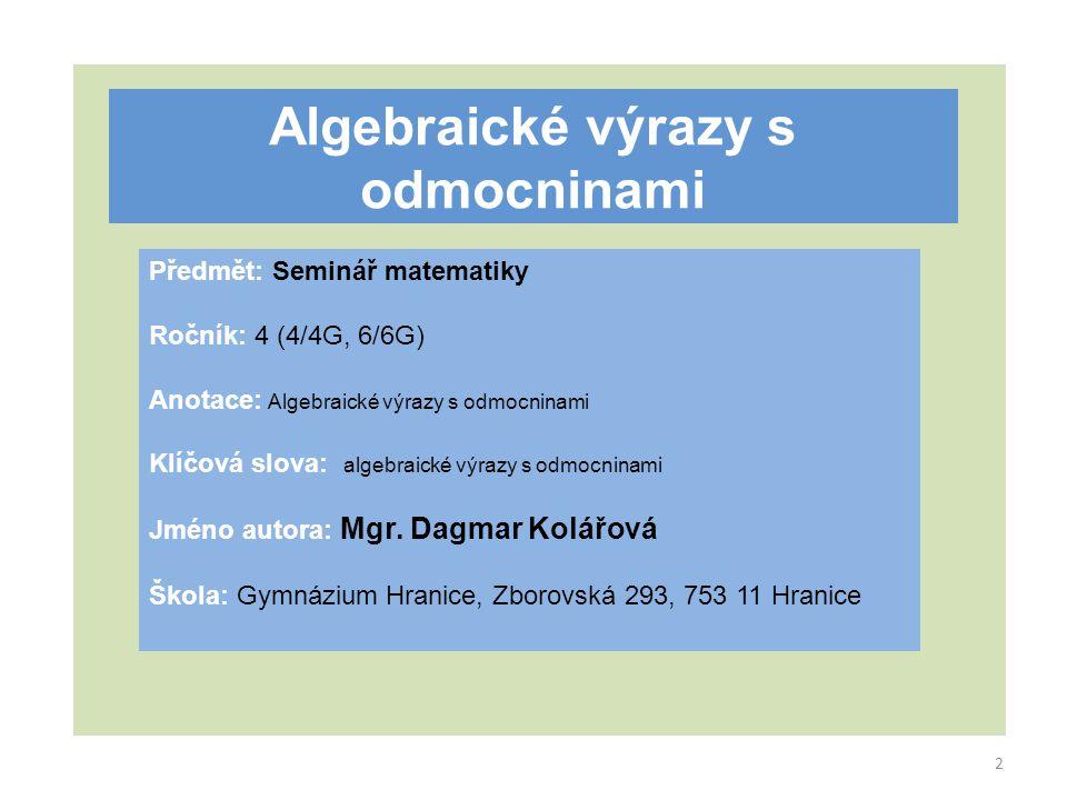 Algebraické výrazy s odmocninami Předmět: Seminář matematiky Ročník: 4 (4/4G, 6/6G) Anotace: Algebraické výrazy s odmocninami Klíčová slova: algebraické výrazy s odmocninami Jméno autora: Mgr.