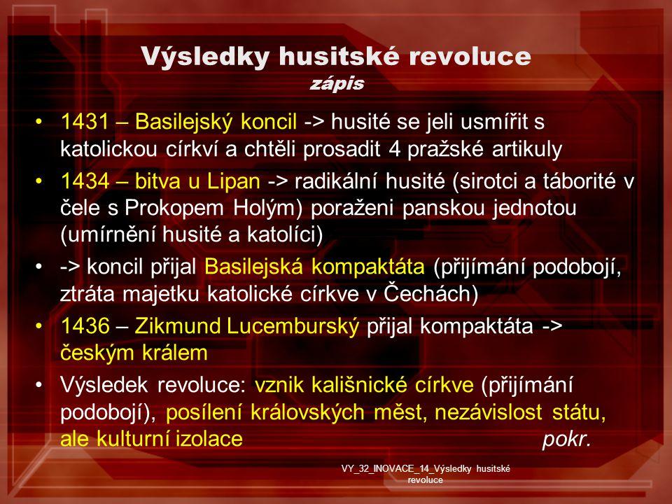Výsledky husitské revoluce zápis 1431 – Basilejský koncil -> husité se jeli usmířit s katolickou církví a chtěli prosadit 4 pražské artikuly 1434 – bitva u Lipan -> radikální husité (sirotci a táborité v čele s Prokopem Holým) poraženi panskou jednotou (umírnění husité a katolíci) -> koncil přijal Basilejská kompaktáta (přijímání podobojí, ztráta majetku katolické církve v Čechách) 1436 – Zikmund Lucemburský přijal kompaktáta -> českým králem Výsledek revoluce: vznik kališnické církve (přijímání podobojí), posílení královských měst, nezávislost státu, ale kulturní izolace pokr.