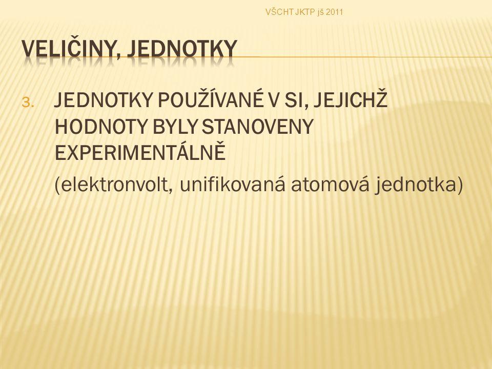 3. JEDNOTKY POUŽÍVANÉ V SI, JEJICHŽ HODNOTY BYLY STANOVENY EXPERIMENTÁLNĚ (elektronvolt, unifikovaná atomová jednotka) VŠCHT JKTP jš 2011