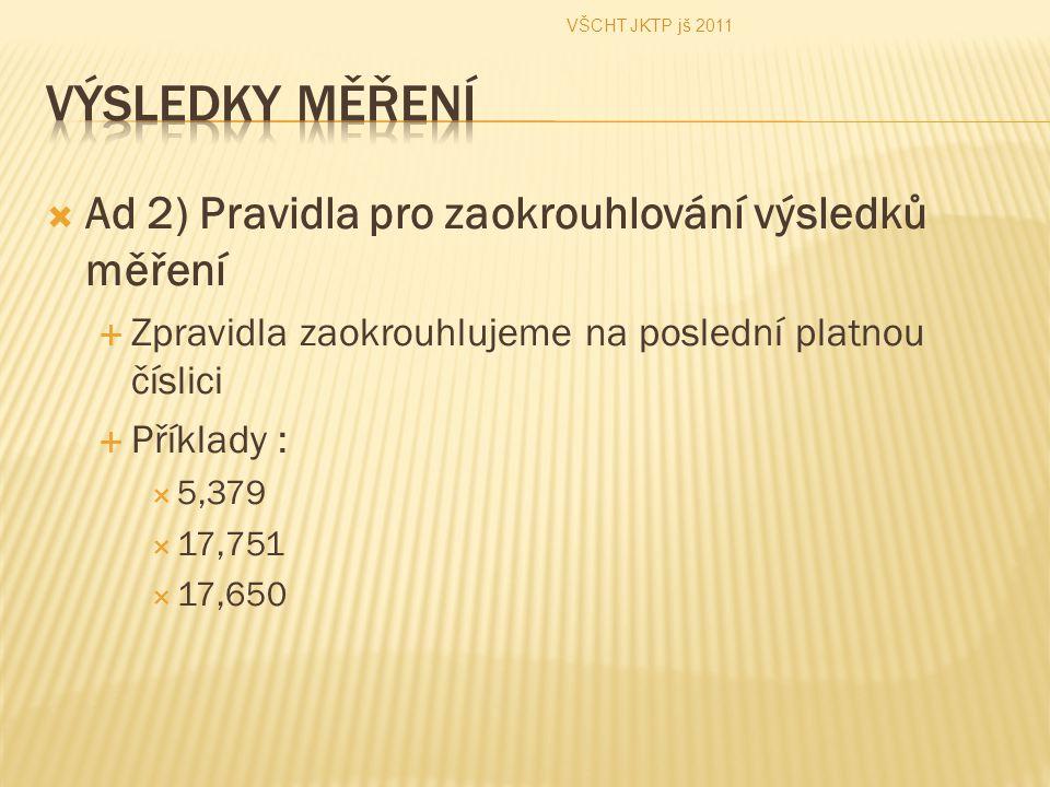  Ad 2) Pravidla pro zaokrouhlování výsledků měření  Zpravidla zaokrouhlujeme na poslední platnou číslici  Příklady :  5,379  17,751  17,650 VŠCH