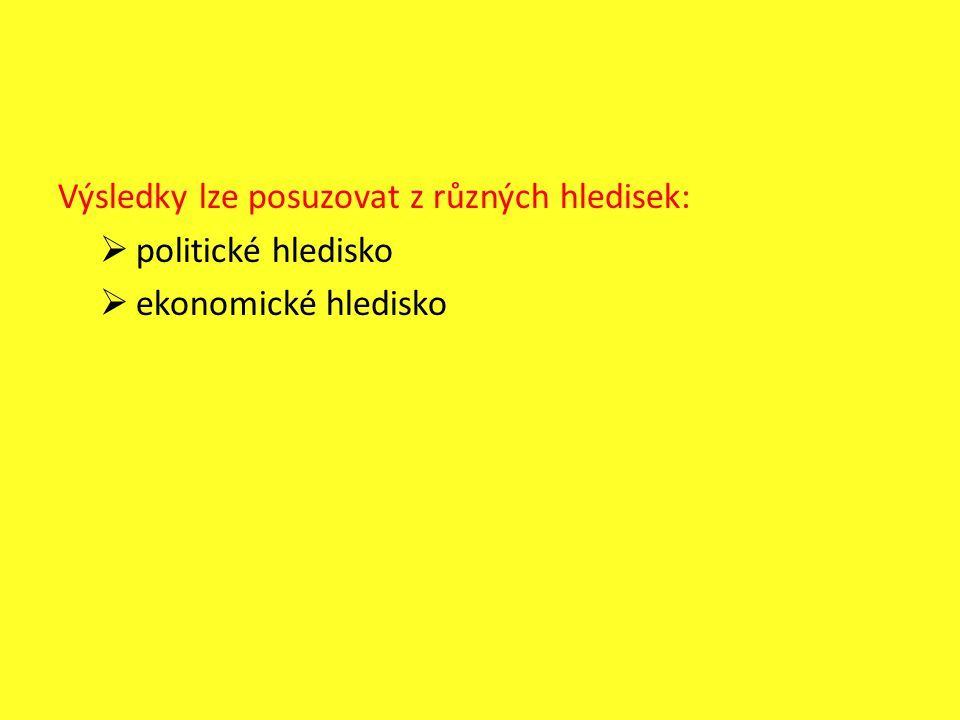 Výsledky lze posuzovat z různých hledisek:  politické hledisko  ekonomické hledisko