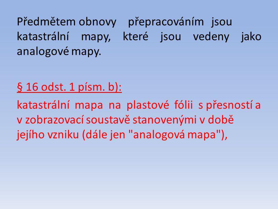 Předmětem obnovypřepracováním jsou katastrální mapy, které jsou vedeny jako analogové mapy. § 16 odst. 1 písm. b): katastrální mapa na plastové fólii
