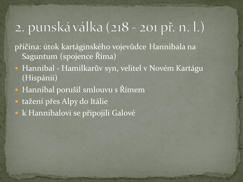 příčina: útok kartáginského vojevůdce Hannibala na Saguntum (spojence Říma) Hannibal - Hamilkarův syn, velitel v Novém Kartágu (Hispánii) Hannibal porušil smlouvu s Římem tažení přes Alpy do Itálie k Hannibalovi se připojili Galové
