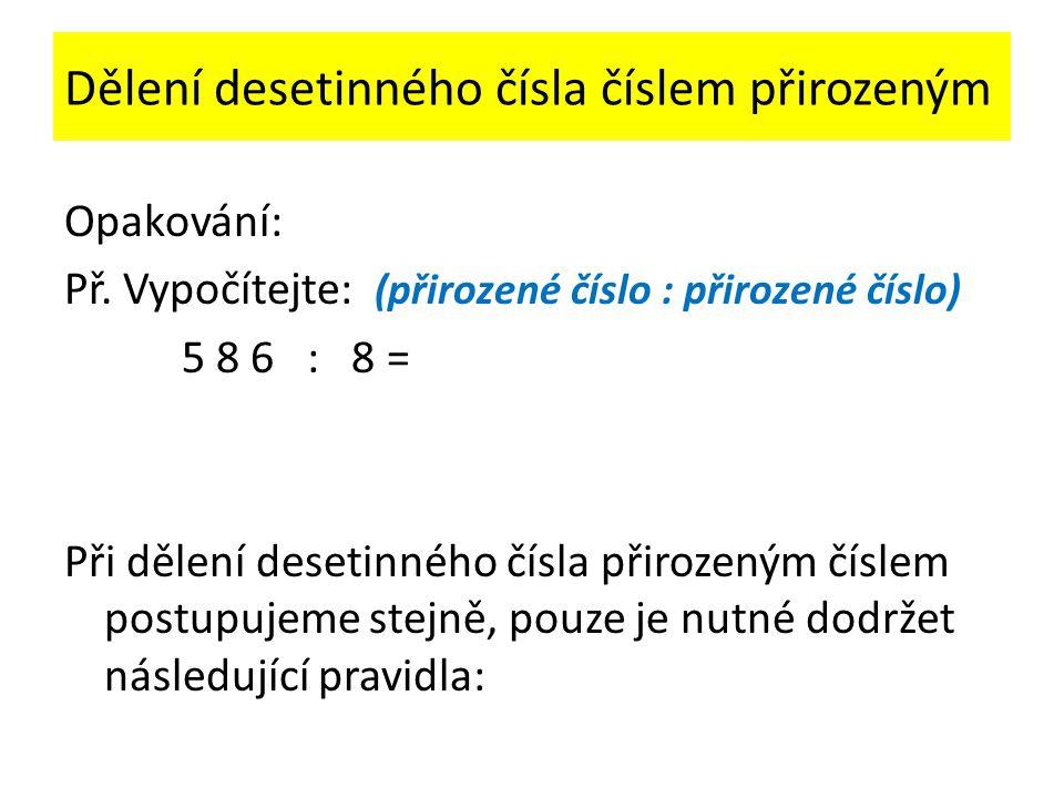 Dělení desetinného čísla číslem přirozeným Opakování: Př. Vypočítejte: (přirozené číslo : přirozené číslo) 5 8 6 : 8 = Při dělení desetinného čísla př