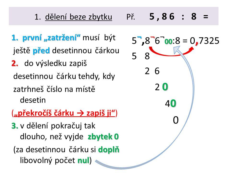 """1. dělení beze zbytkuPř. 5, 8 6 : 8 = 1. první """"zatržení"""" 1. první """"zatržení"""" musí být před ještě před desetinnou čárkou 2. 2. do výsledku zapiš deset"""