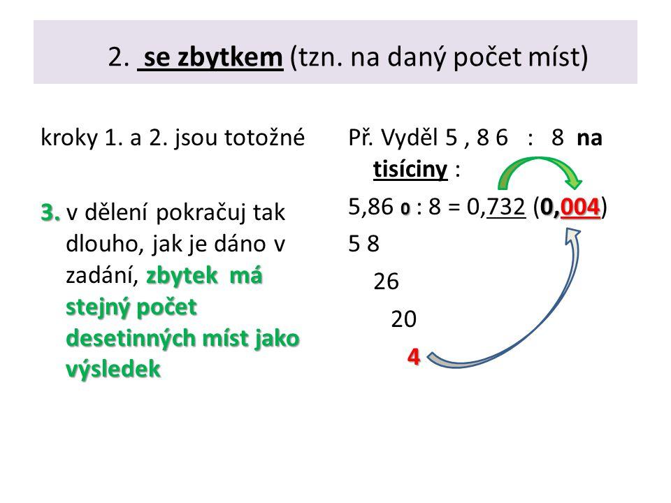 2. se zbytkem (tzn. na daný počet míst) kroky 1. a 2. jsou totožné 3. zbytek má stejný počet desetinných míst jako výsledek 3. v dělení pokračuj tak d