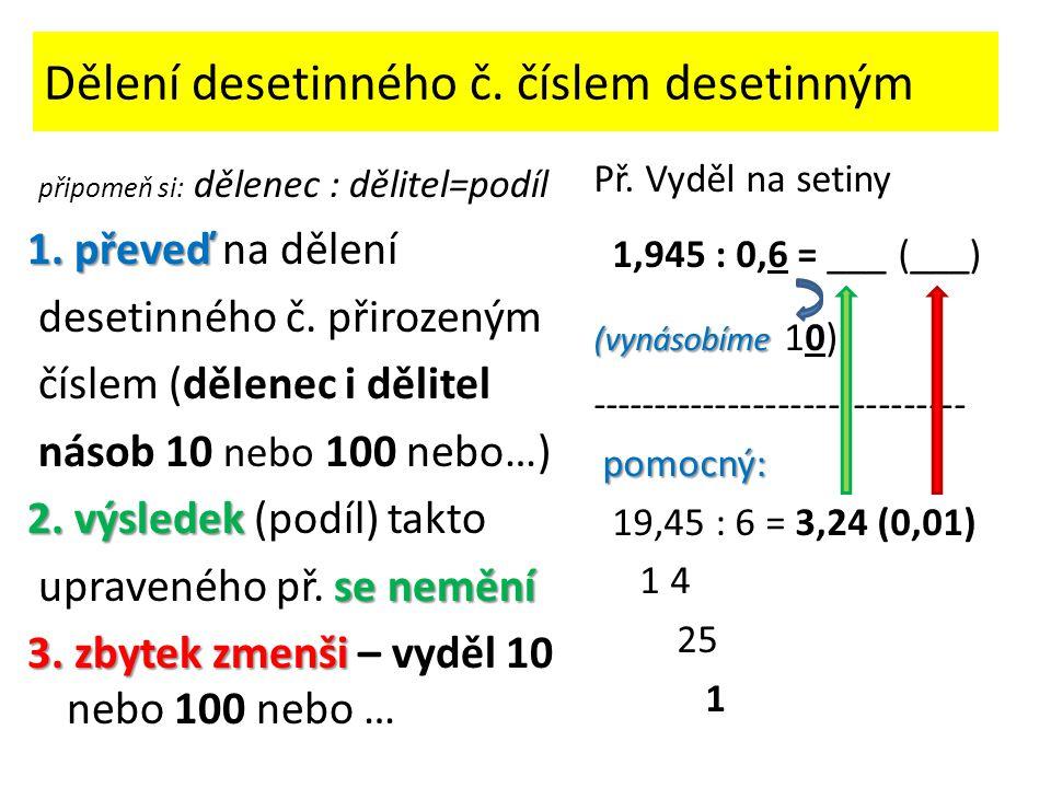 Dělení desetinného č. číslem desetinným připomeň si: dělenec : dělitel=podíl 1. převeď 1. převeď na dělení desetinného č. přirozeným číslem (dělenec i