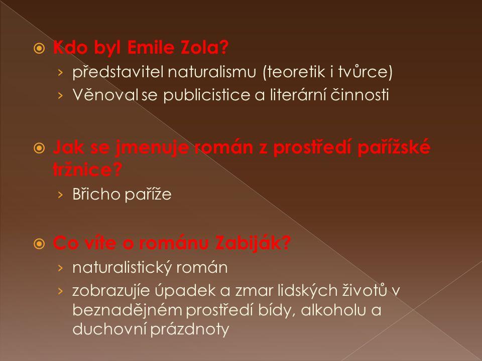  Kdo byl Emile Zola? › představitel naturalismu (teoretik i tvůrce) › Věnoval se publicistice a literární činnosti  Jak se jmenuje román z prostředí