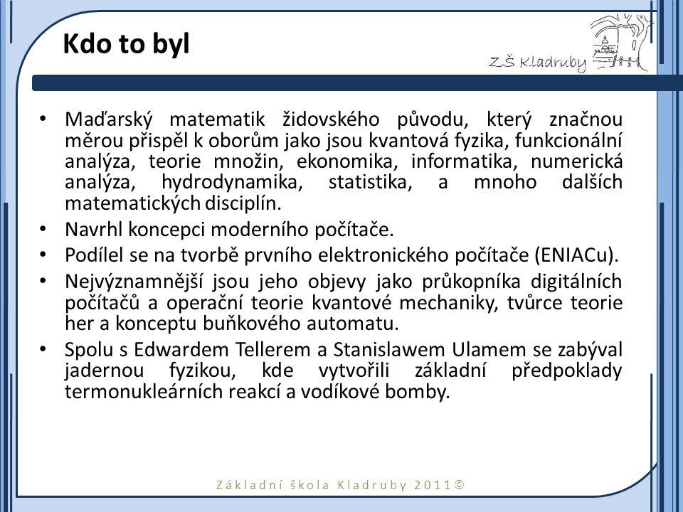 Základní škola Kladruby 2011  Kdo to byl Maďarský matematik židovského původu, který značnou měrou přispěl k oborům jako jsou kvantová fyzika, funkcionální analýza, teorie množin, ekonomika, informatika, numerická analýza, hydrodynamika, statistika, a mnoho dalších matematických disciplín.