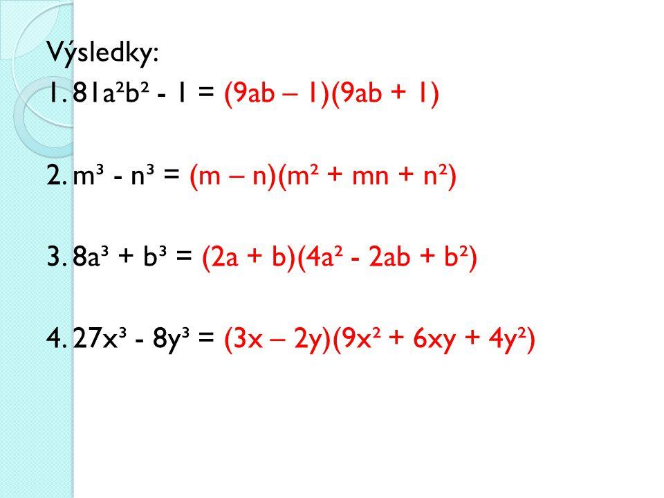 Výsledky: 1. 81a²b² - 1 = (9ab – 1)(9ab + 1) 2. m³ - n³ = (m – n)(m² + mn + n²) 3. 8a³ + b³ = (2a + b)(4a² - 2ab + b²) 4. 27x³ - 8y³ = (3x – 2y)(9x² +