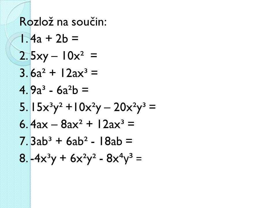 Rozlož na součin: 1. 4a + 2b = 2. 5xy – 10x² = 3. 6a² + 12ax³ = 4. 9a³ - 6a²b = 5. 15x³y² +10x²y – 20x²y³ = 6. 4ax – 8ax² + 12ax³ = 7. 3ab³ + 6ab² - 1