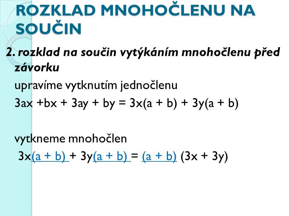 ROZKLAD MNOHOČLENU NA SOUČIN 2. rozklad na součin vytýkáním mnohočlenu před závorku upravíme vytknutím jednočlenu 3ax +bx + 3ay + by = 3x(a + b) + 3y(