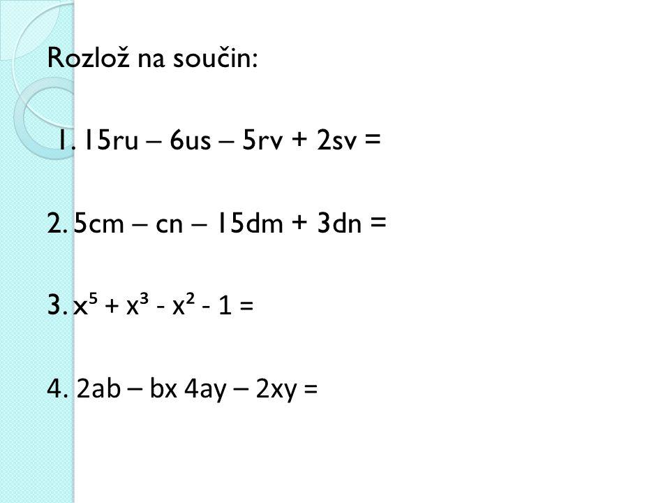 Rozlož na součin: 1. 15ru – 6us – 5rv + 2sv = 2. 5cm – cn – 15dm + 3dn = 3. x ⁵ + x³ - x² - 1 = 4. 2ab – bx 4ay – 2xy =