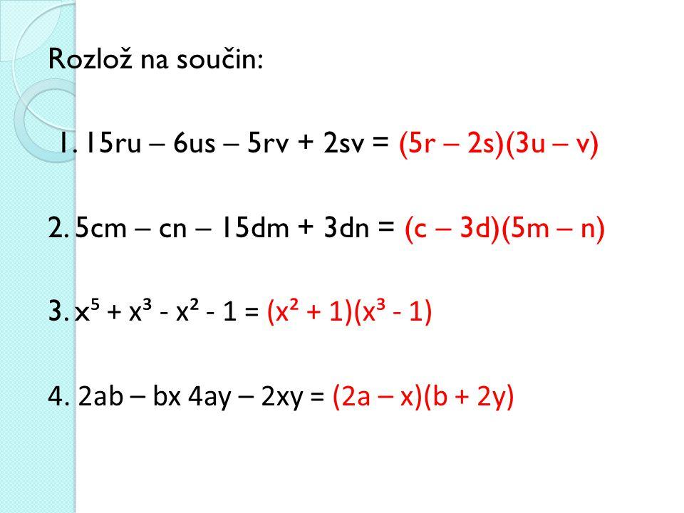 Rozlož na součin: 1. 15ru – 6us – 5rv + 2sv = (5r – 2s)(3u – v) 2. 5cm – cn – 15dm + 3dn = (c – 3d)(5m – n) 3. x ⁵ + x³ - x² - 1 = (x² + 1)(x³ - 1) 4.