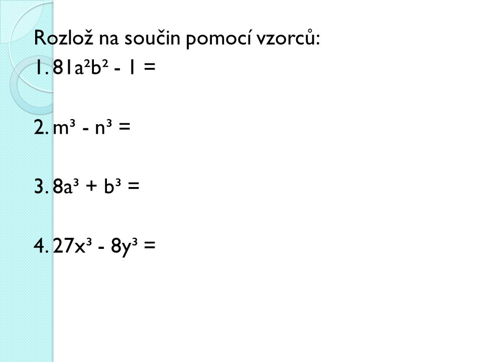 Rozlož na součin pomocí vzorců: 1. 81a²b² - 1 = 2. m³ - n³ = 3. 8a³ + b³ = 4. 27x³ - 8y³ =