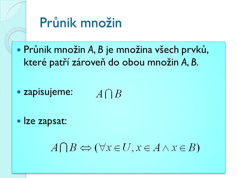 Průnik množin Průnik množin A, B je množina všech prvků, které patří zároveň do obou množin A, B. zapisujeme: lze zapsat: Průnik množin A, B je množin