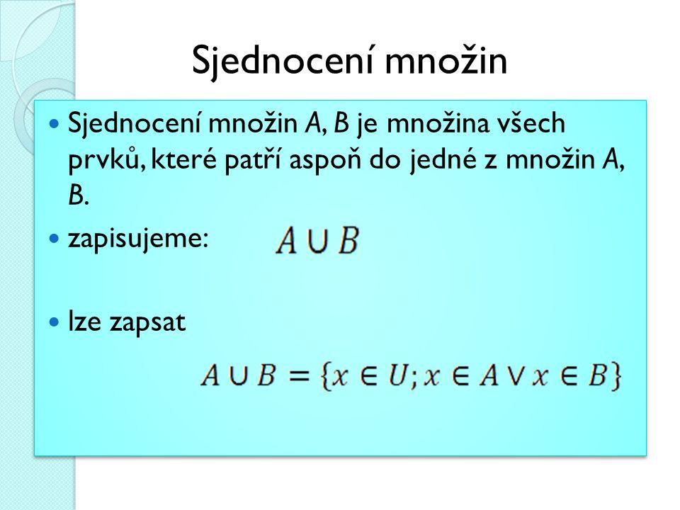Sjednocení množin A, B je množina všech prvků, které patří aspoň do jedné z množin A, B. zapisujeme: lze zapsat Sjednocení množin A, B je množina všec