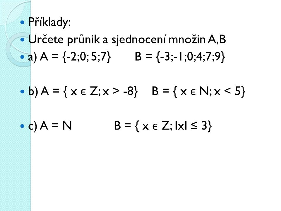 Příklady: Určete průnik a sjednocení množin A,B a) A = {-2;0; 5;7} B = {-3;-1;0;4;7;9} b) A = { x є Z; x > -8} B = { x є N; x < 5} c) A = N B = { x є