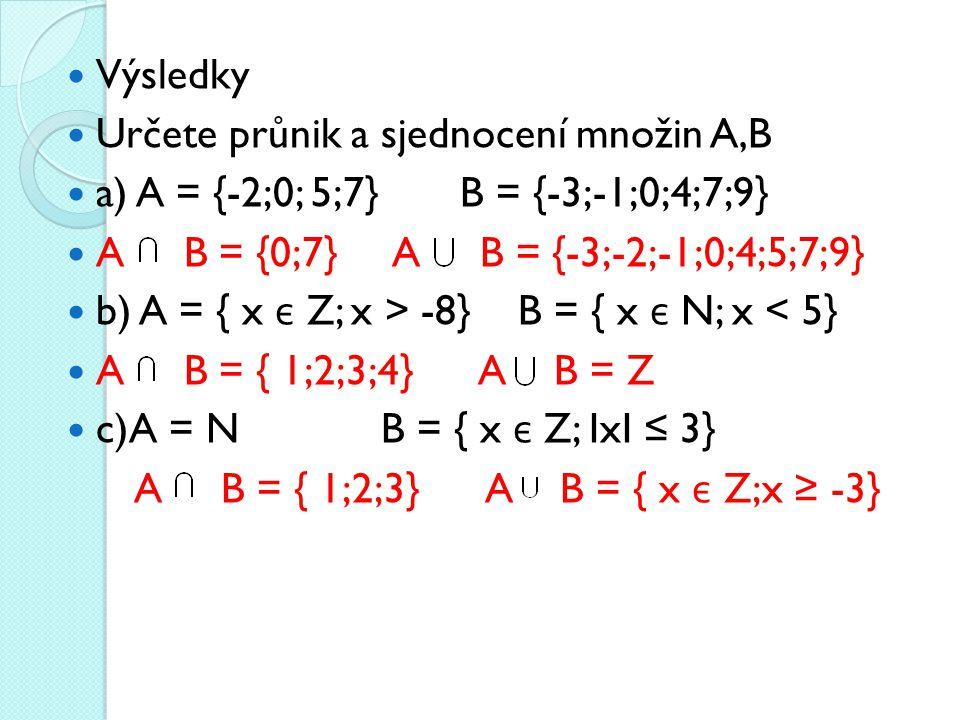 Výsledky Určete průnik a sjednocení množin A,B a) A = {-2;0; 5;7} B = {-3;-1;0;4;7;9} A B = {0;7} A B = {-3;-2;-1;0;4;5;7;9} b) A = { x є Z; x > -8} B