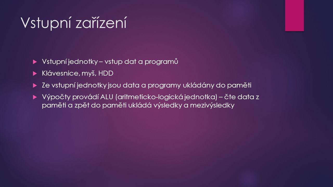 Vstupní zařízení  Vstupní jednotky – vstup dat a programů  Klávesnice, myš, HDD  Ze vstupní jednotky jsou data a programy ukládány do paměti  Výpo