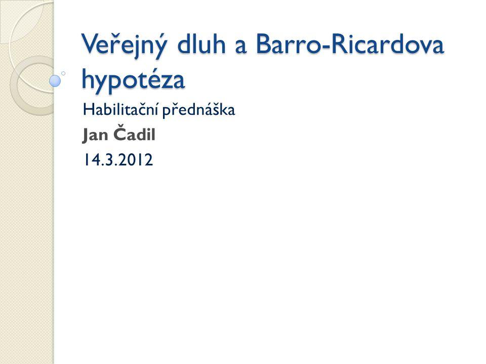 Veřejný dluh a Barro-Ricardova hypotéza Habilitační přednáška Jan Čadil 14.3.2012
