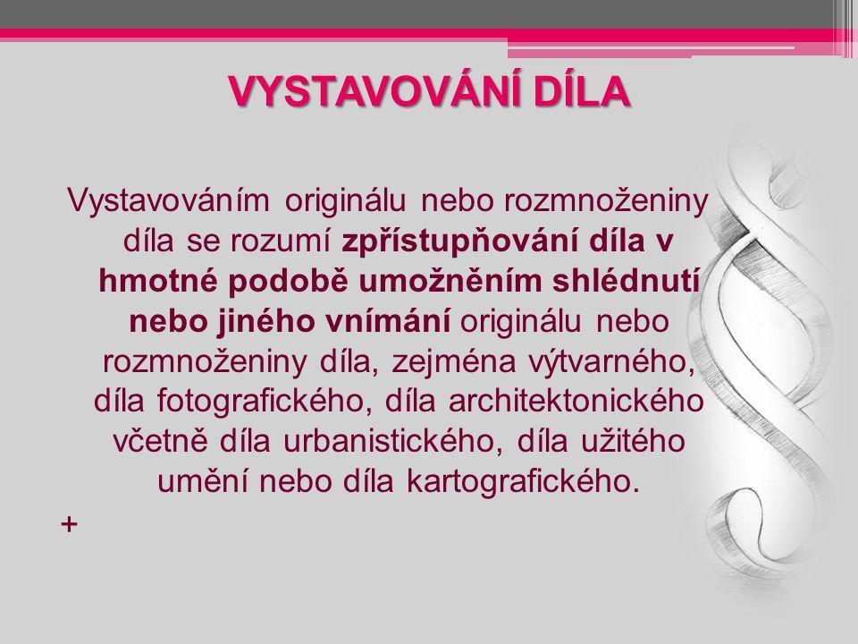 VYSTAVOVÁNÍ DÍLA Vystavováním originálu nebo rozmnoženiny díla se rozumí zpřístupňování díla v hmotné podobě umožněním shlédnutí nebo jiného vnímání originálu nebo rozmnoženiny díla, zejména výtvarného, díla fotografického, díla architektonického včetně díla urbanistického, díla užitého umění nebo díla kartografického.