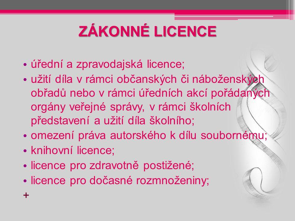 ZÁKONNÉ LICENCE úřední a zpravodajská licence; užití díla v rámci občanských či náboženských obřadů nebo v rámci úředních akcí pořádaných orgány veřejné správy, v rámci školních představení a užití díla školního; omezení práva autorského k dílu soubornému; knihovní licence; licence pro zdravotně postižené; licence pro dočasné rozmnoženiny; +