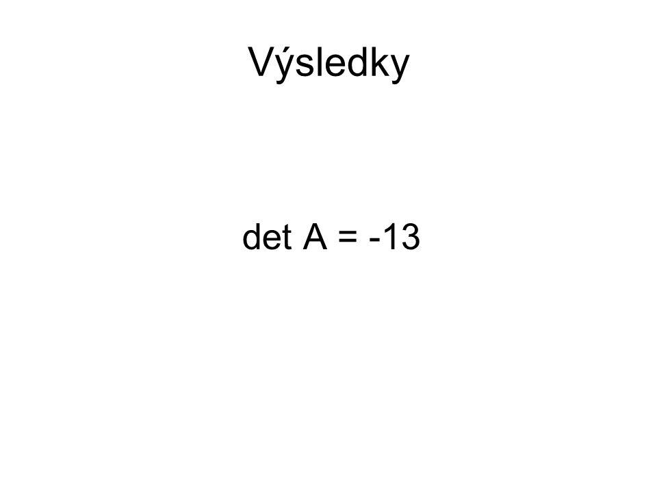 Výsledky det A = -13