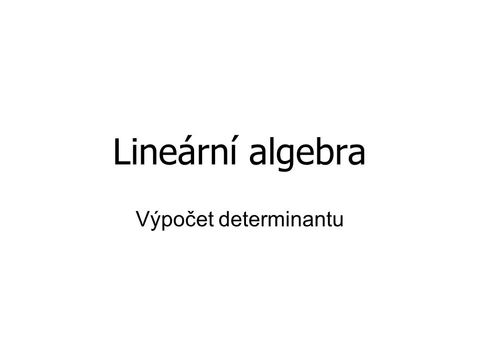 Lineární algebra Výpočet determinantu
