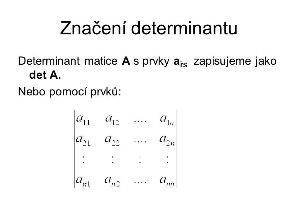 Značení determinantu Determinant matice A s prvky a řs zapisujeme jako det A. Nebo pomocí prvků: