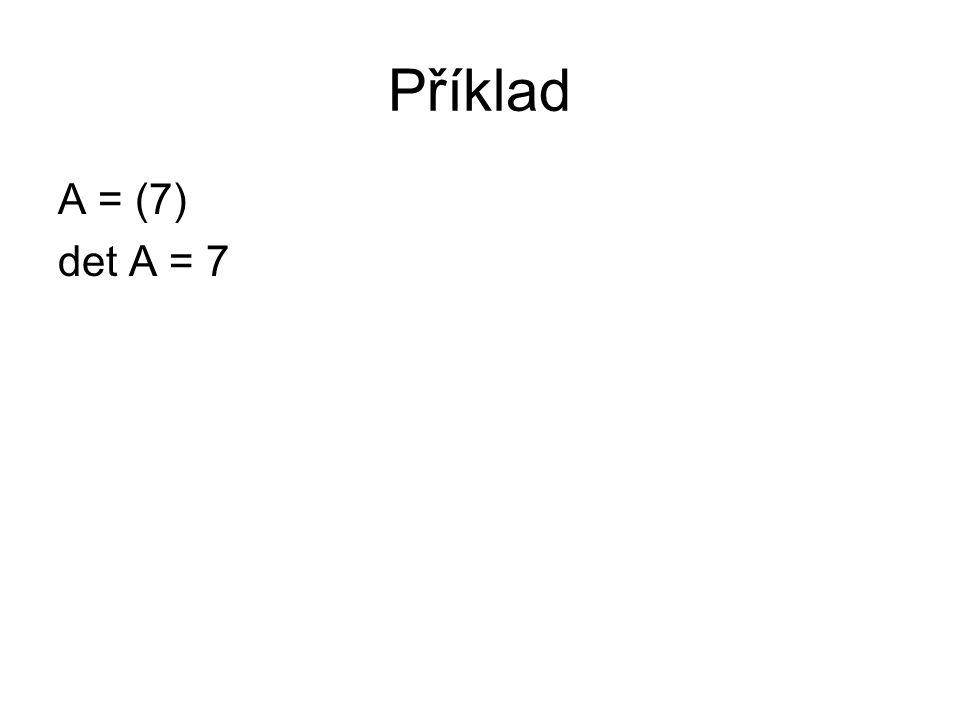 Příklad A = (7) det A = 7