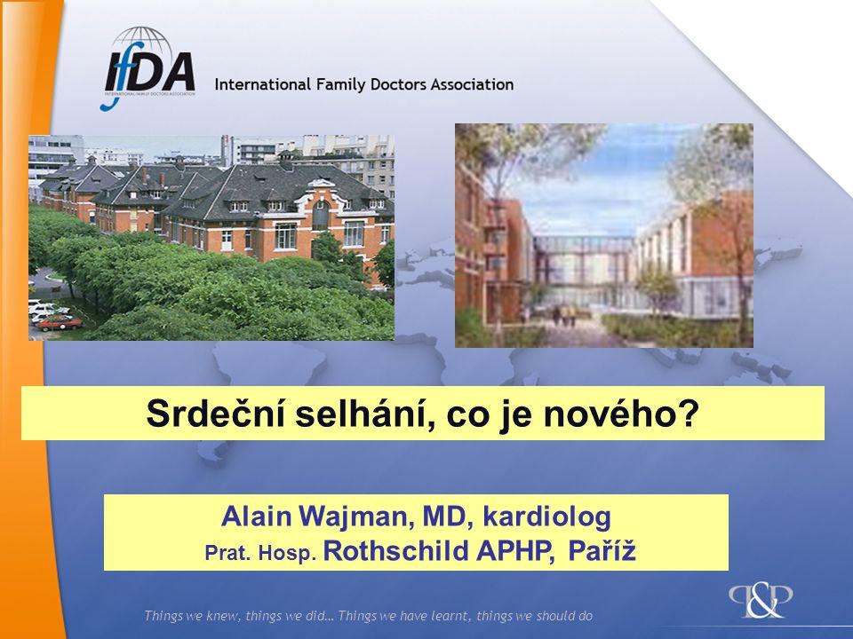 Things we knew, things we did… Things we have learnt, things we should do Alain Wajman, MD, kardiolog Prat. Hosp. Rothschild APHP, Paříž Srdeční selhá