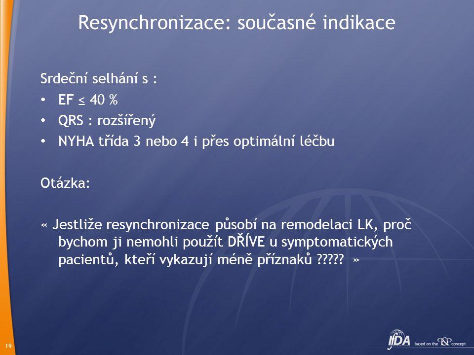 19 Resynchronizace: současné indikace Srdeční selhání s : EF ≤ 40 % QRS : rozšířený NYHA třída 3 nebo 4 i přes optimální léčbu Otázka: « Jestliže resy