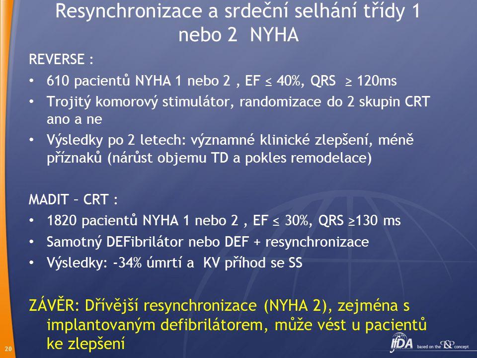 20 Resynchronizace a srdeční selhání třídy 1 nebo 2 NYHA REVERSE : 610 pacientů NYHA 1 nebo 2, EF ≤ 40%, QRS ≥ 120ms Trojitý komorový stimulátor, randomizace do 2 skupin CRT ano a ne Výsledky po 2 letech: významné klinické zlepšení, méně příznaků (nárůst objemu TD a pokles remodelace) MADIT – CRT : 1820 pacientů NYHA 1 nebo 2, EF ≤ 30%, QRS ≥130 ms Samotný DEFibrilátor nebo DEF + resynchronizace Výsledky: -34% úmrtí a KV příhod se SS ZÁVĚR: Dřívější resynchronizace (NYHA 2), zejména s implantovaným defibrilátorem, může vést u pacientů ke zlepšení