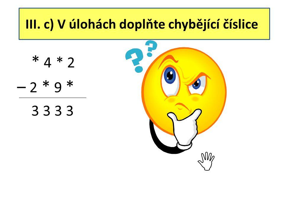 III. c) V úlohách doplňte chybějící číslice * 4 * 2 – 2 * 9 * 3 3 3 3 5 4 3 2 – 2 0 9 9 3 3 3 3 