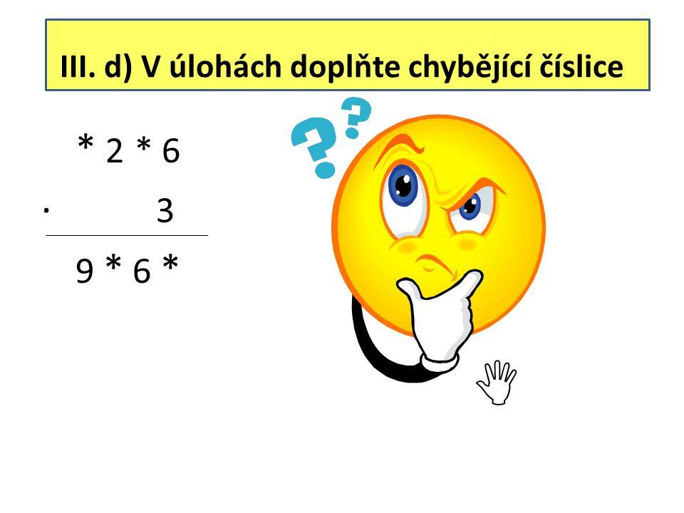 III. d) V úlohách doplňte chybějící číslice * 2 * 6 ∙ 3 9 * 6 * 3 2 5 6 ∙ 3 9 7 6 8 