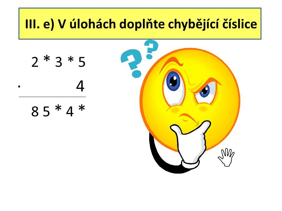 III. e) V úlohách doplňte chybějící číslice 2 * 3 * 5 ∙ 4 8 5 * 4 * 2 1 3 8 5 ∙ 4 8 5 5 4 0 